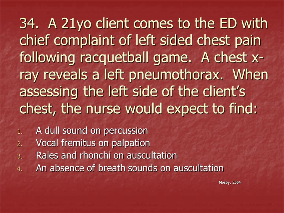 34. A 21yo client comes to the ED with chief complaint of left sided chest pain following racquetball game. A chest x-ray reveals a left pneumothorax. When assessing the left side of the client's chest, the nurse would expect to find: