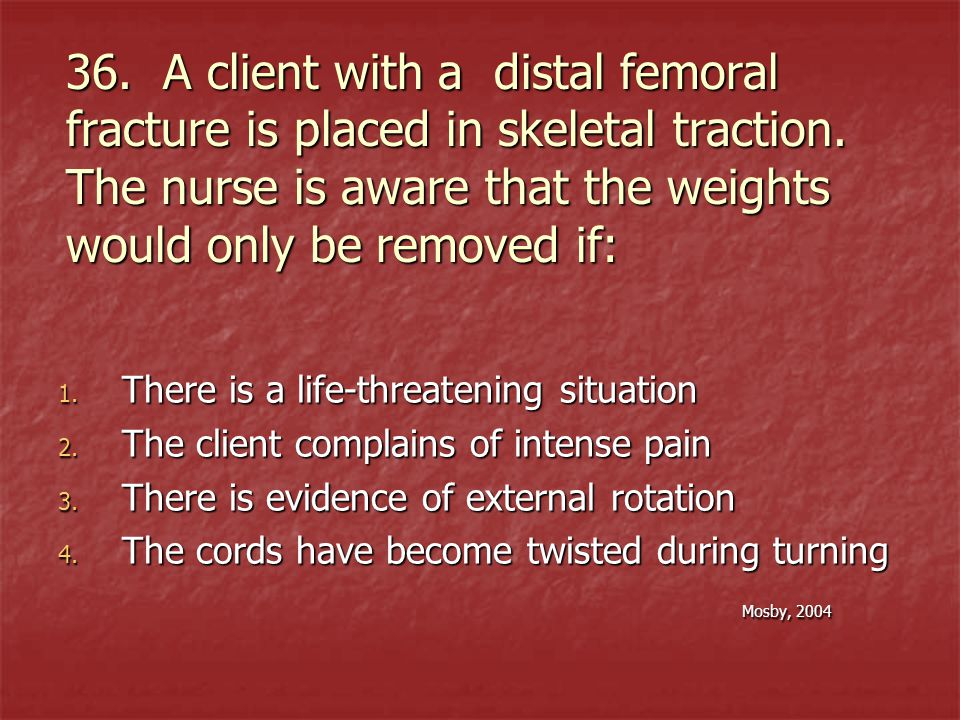 36. A client with a distal femoral fracture is placed in skeletal traction. The nurse is aware that the weights would only be removed if: