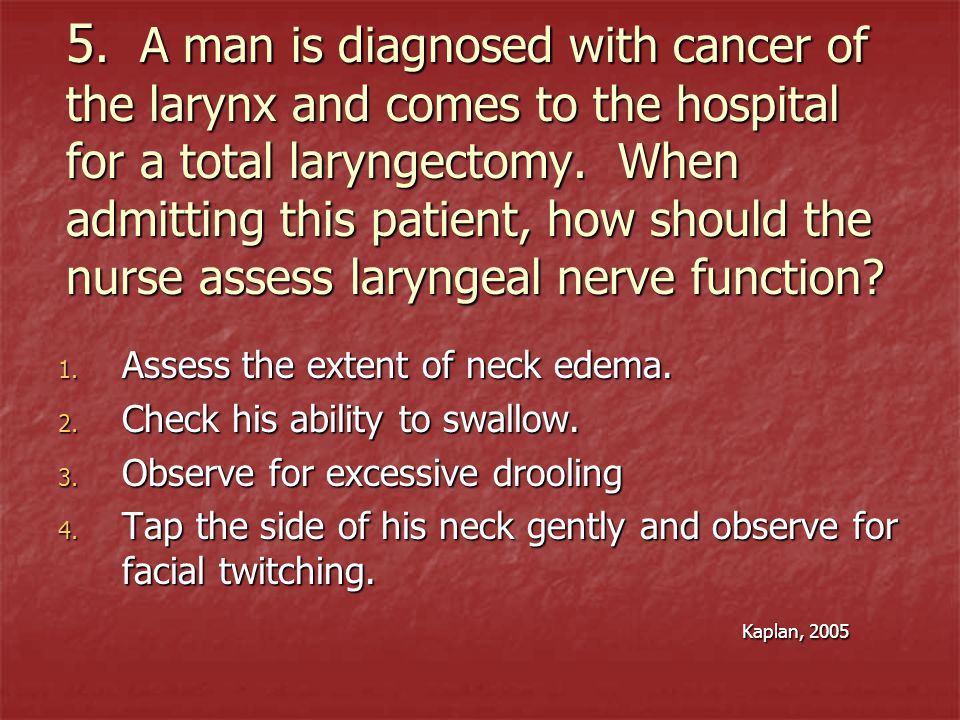 5. A man is diagnosed with cancer of the larynx and comes to the hospital for a total laryngectomy. When admitting this patient, how should the nurse assess laryngeal nerve function