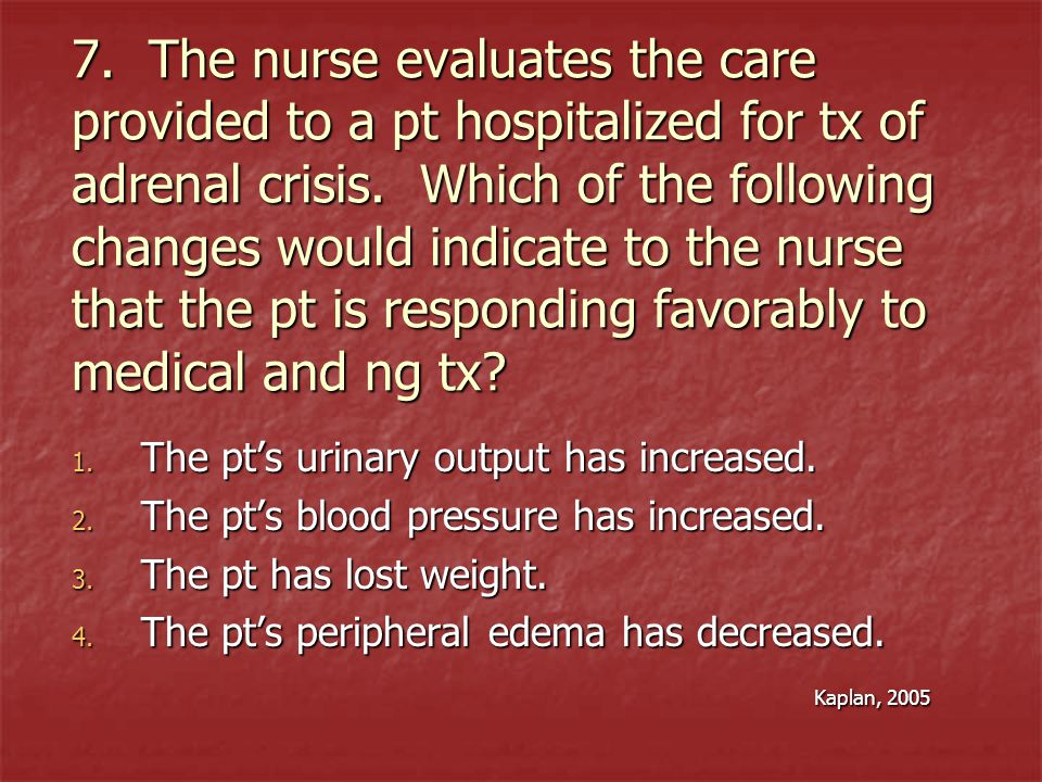 7. The nurse evaluates the care provided to a pt hospitalized for tx of adrenal crisis. Which of the following changes would indicate to the nurse that the pt is responding favorably to medical and ng tx