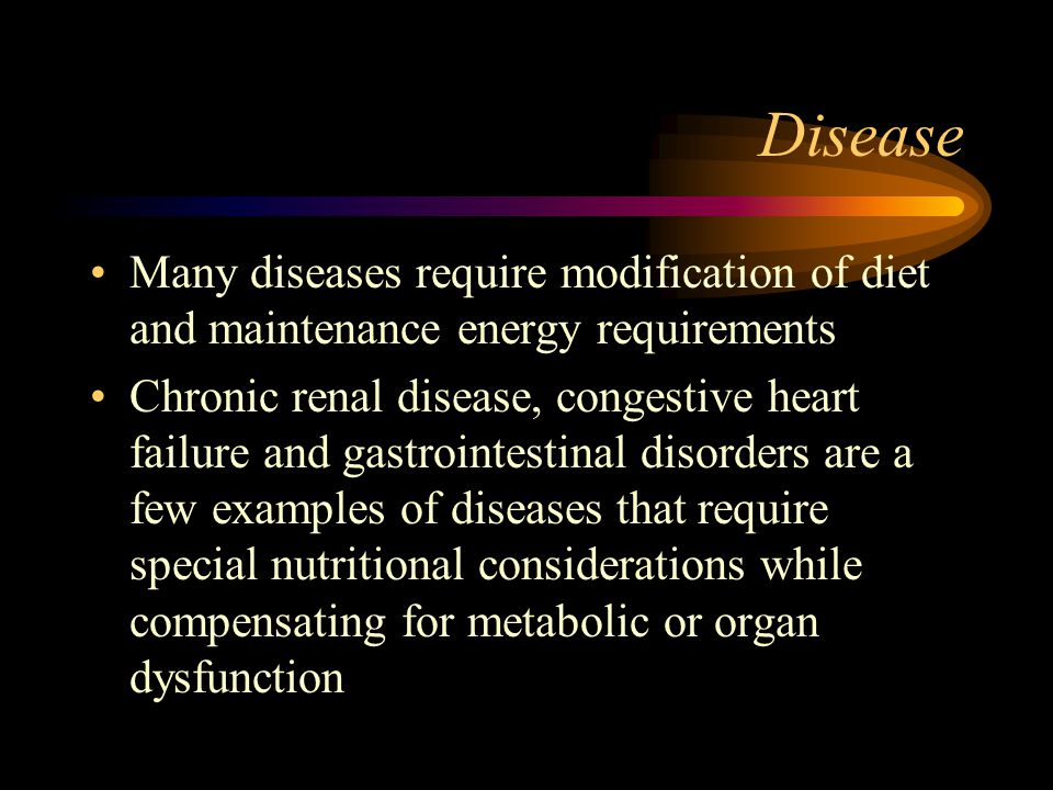 Disease Many diseases require modification of diet and maintenance energy requirements.