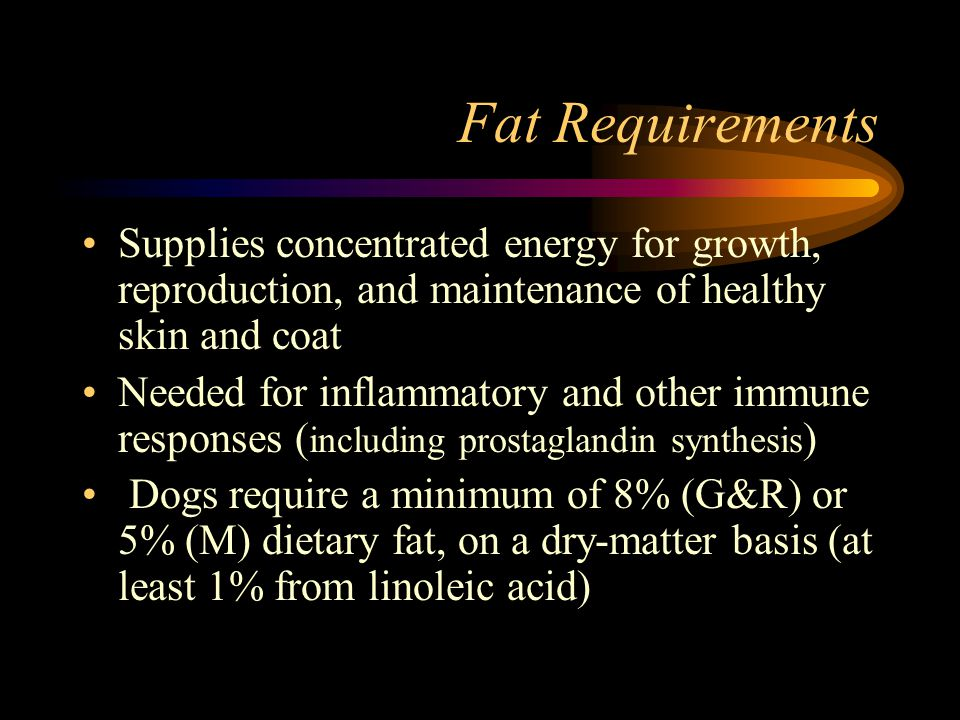 Fat Requirements Supplies concentrated energy for growth, reproduction, and maintenance of healthy skin and coat.
