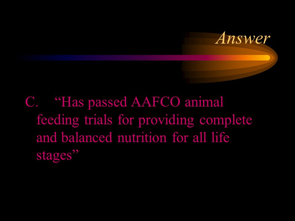 Answer C. Has passed AAFCO animal feeding trials for providing complete and balanced nutrition for all life stages