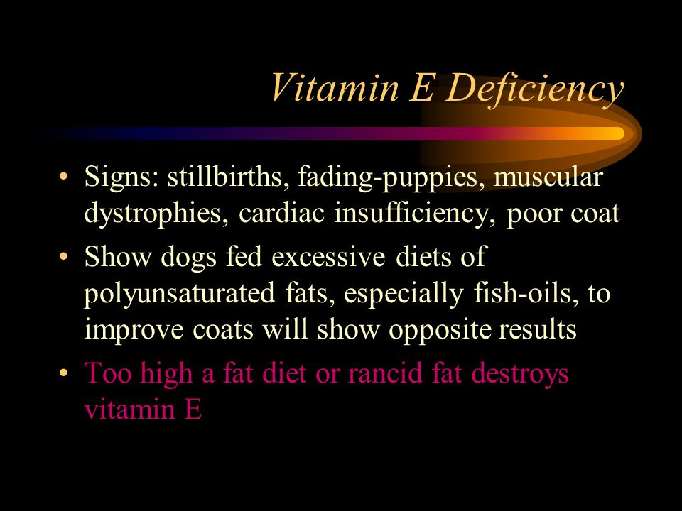 Vitamin E Deficiency Signs: stillbirths, fading-puppies, muscular dystrophies, cardiac insufficiency, poor coat.