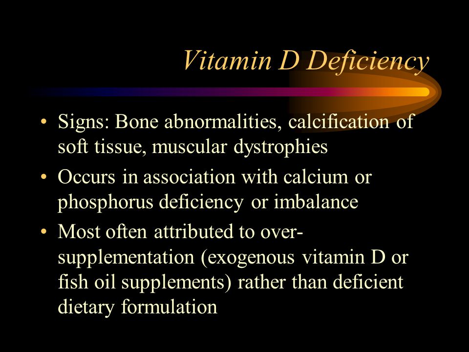 Vitamin D Deficiency Signs: Bone abnormalities, calcification of soft tissue, muscular dystrophies.