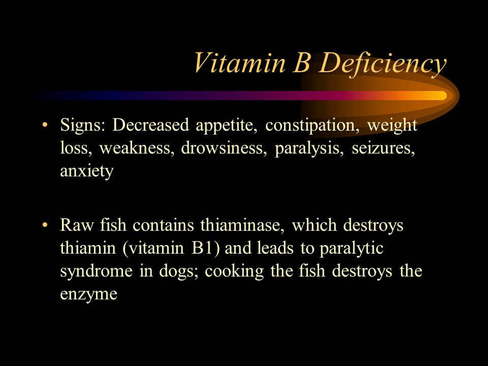 Vitamin B Deficiency Signs: Decreased appetite, constipation, weight loss, weakness, drowsiness, paralysis, seizures, anxiety.