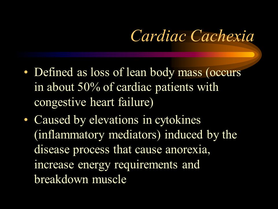 Cardiac Cachexia Defined as loss of lean body mass (occurs in about 50% of cardiac patients with congestive heart failure)