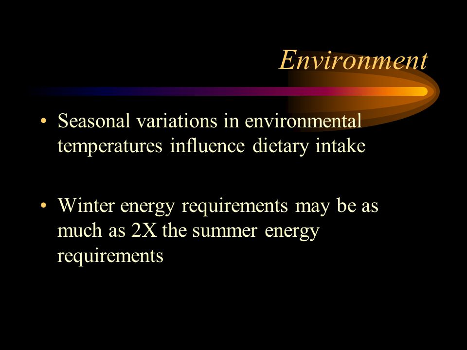 Environment Seasonal variations in environmental temperatures influence dietary intake.