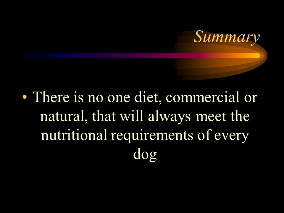 Summary There is no one diet, commercial or natural, that will always meet the nutritional requirements of every dog.