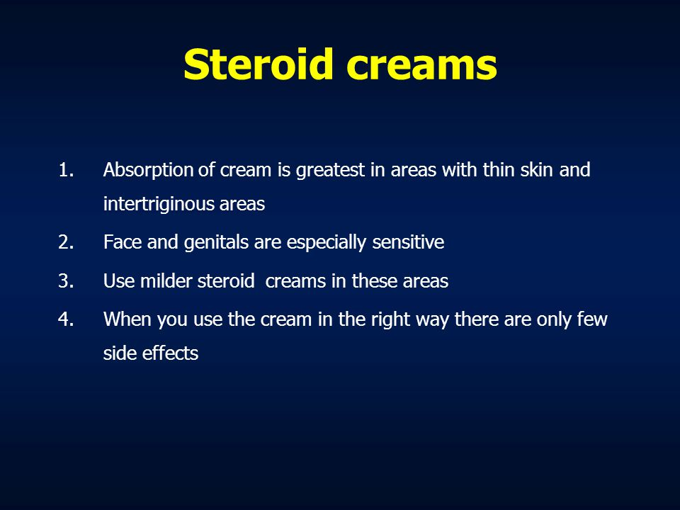 Steroid creams Absorption of cream is greatest in areas with thin skin and intertriginous areas. Face and genitals are especially sensitive.