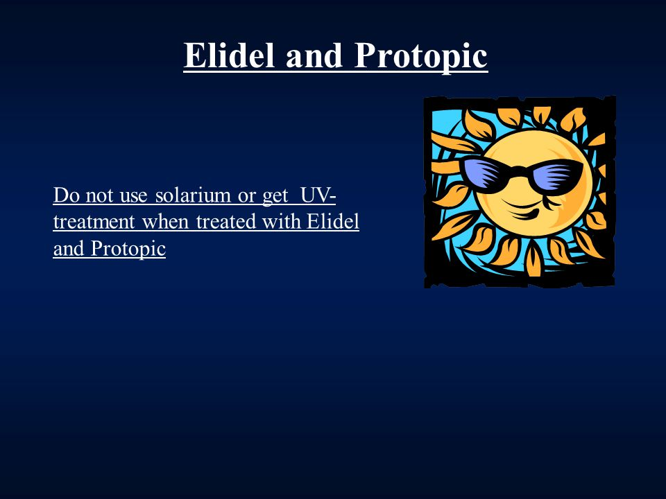 Elidel and Protopic Do not use solarium or get UV-treatment when treated with Elidel and Protopic