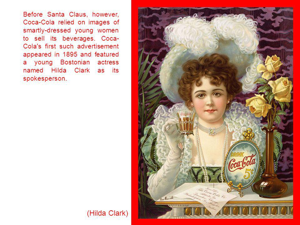Before Santa Claus, however, Coca-Cola relied on images of smartly-dressed young women to sell its beverages. Coca-Cola s first such advertisement appeared in 1895 and featured a young Bostonian actress named Hilda Clark as its spokesperson.