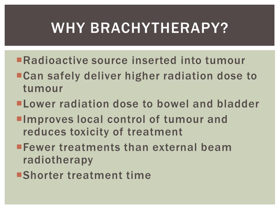 WHY BRACHYTHERAPY Radioactive source inserted into tumour