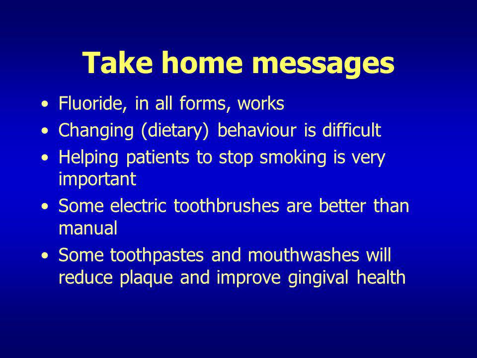Take home messages Fluoride, in all forms, works