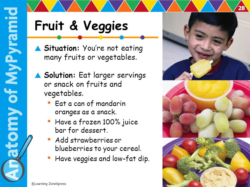 Fruit & Veggies Situation: You're not eating many fruits or vegetables. Solution: Eat larger servings or snack on fruits and vegetables.