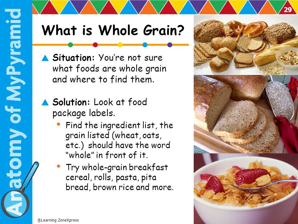 What is Whole Grain Situation: You're not sure what foods are whole grain and where to find them. Solution: Look at food package labels.