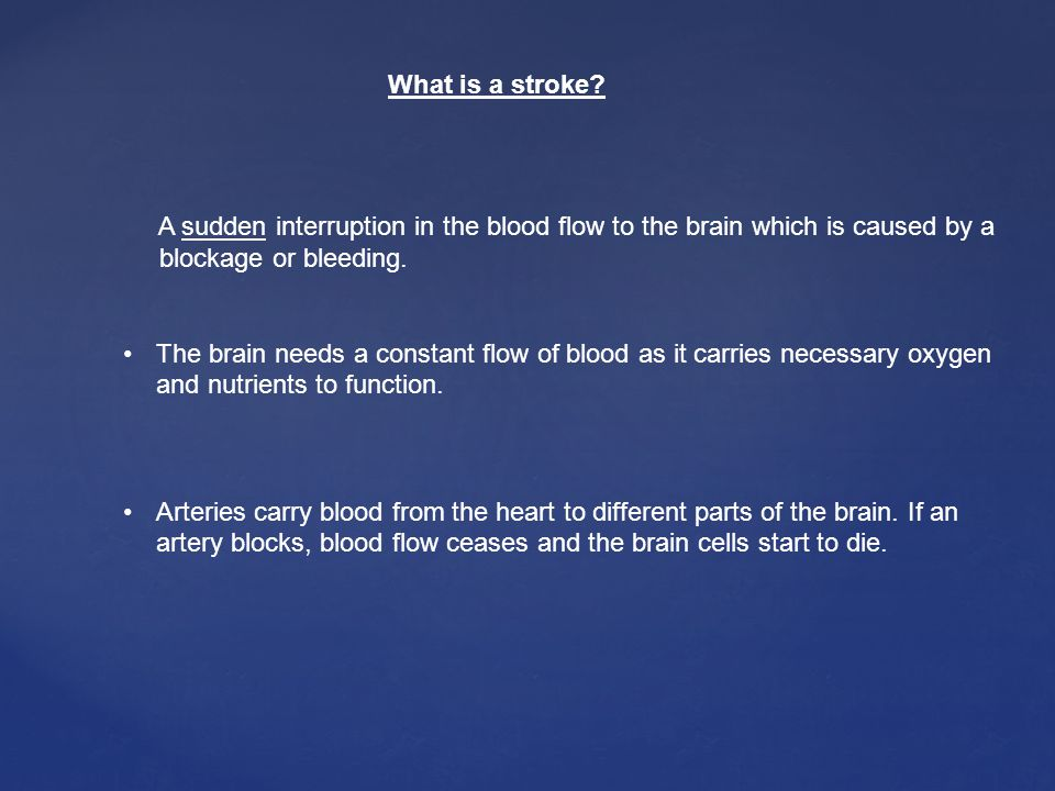 What is a stroke A sudden interruption in the blood flow to the brain which is caused by a. blockage or bleeding.
