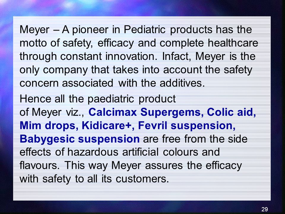Meyer – A pioneer in Pediatric products has the motto of safety, efficacy and complete healthcare through constant innovation. Infact, Meyer is the only company that takes into account the safety concern associated with the additives.