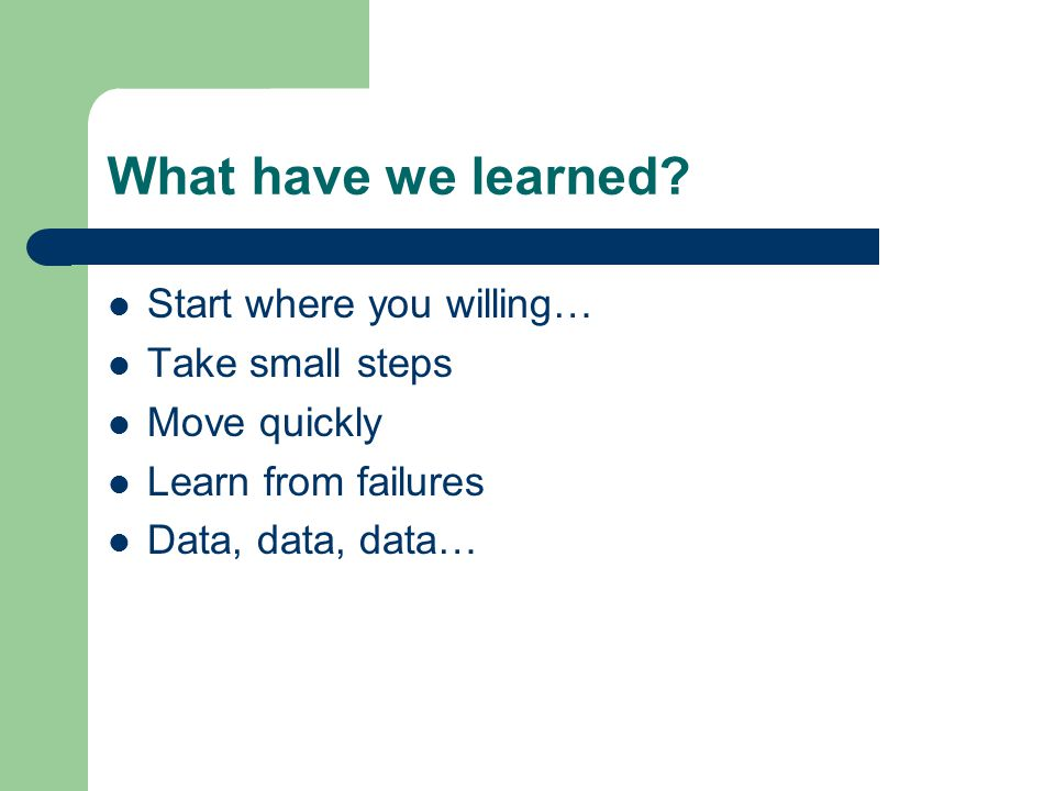 What have we learned Start where you willing… Take small steps
