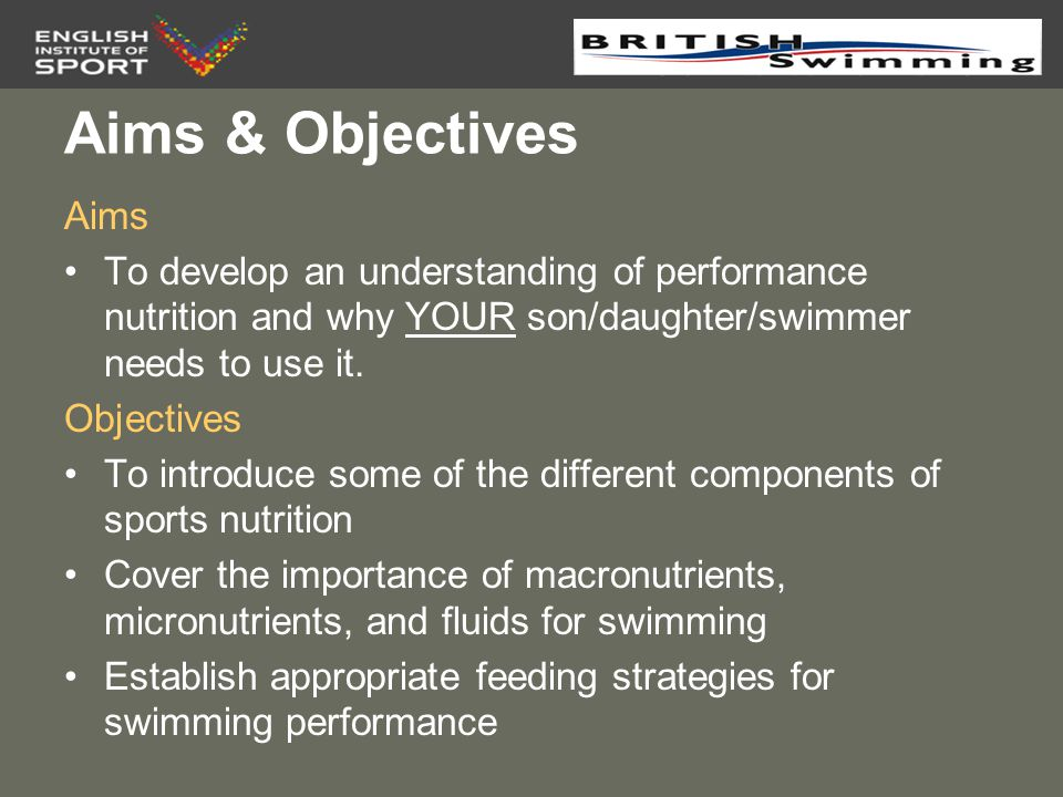 Aims & Objectives Aims. To develop an understanding of performance nutrition and why YOUR son/daughter/swimmer needs to use it.