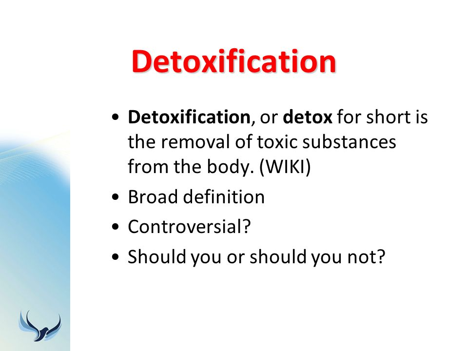 Detoxification Detoxification, or detox for short is the removal of toxic substances from the body. (WIKI)