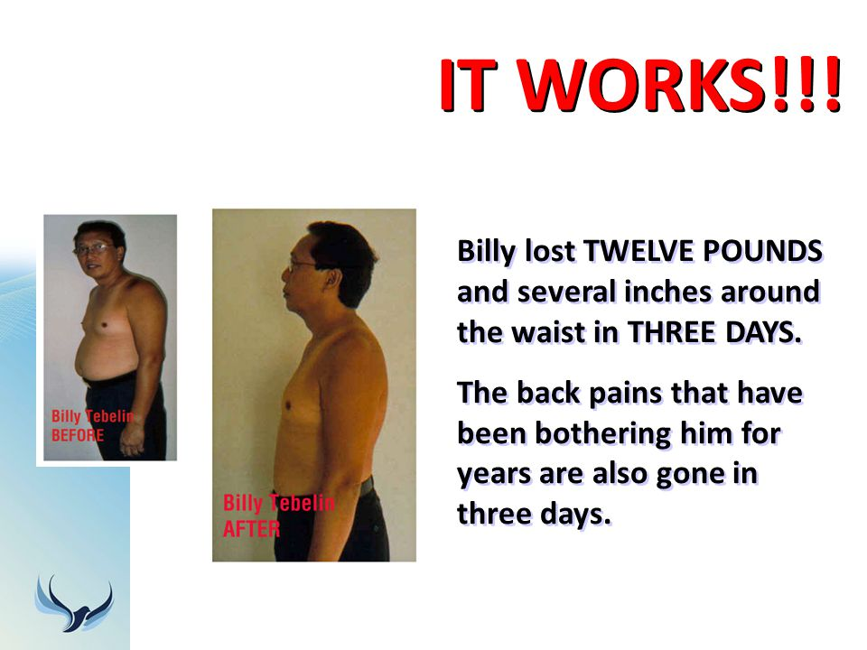 IT WORKS!!! Billy lost TWELVE POUNDS and several inches around the waist in THREE DAYS.