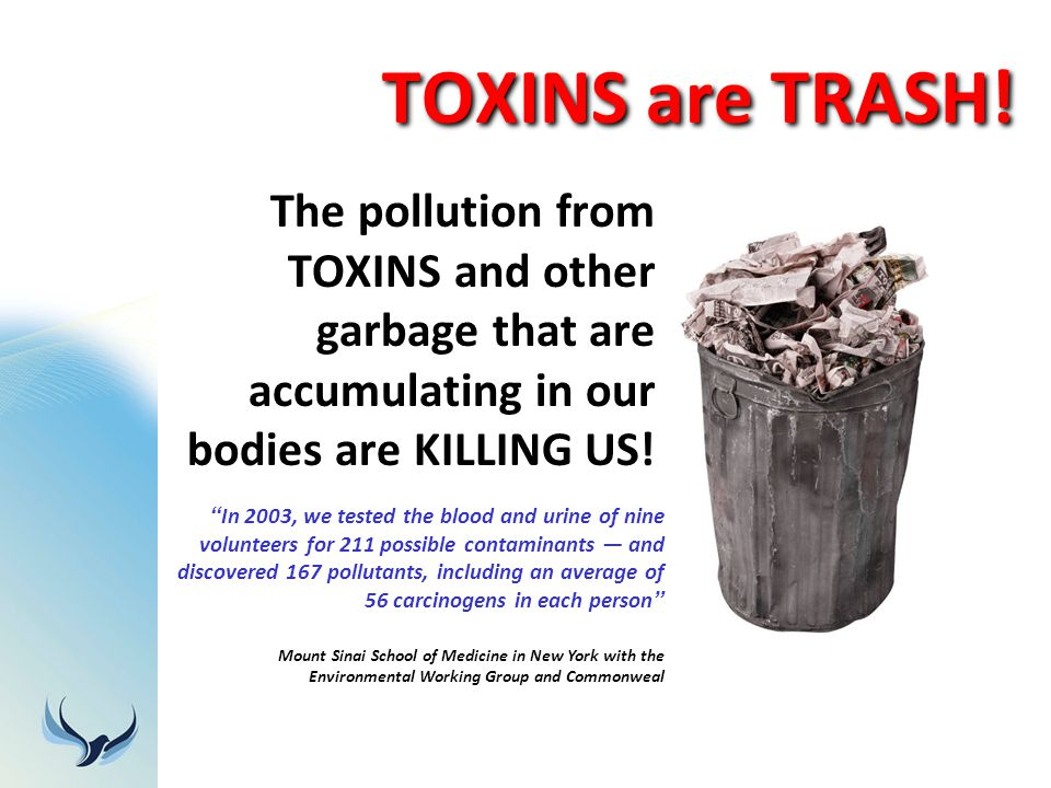 TOXINS are TRASH! The pollution from TOXINS and other garbage that are accumulating in our bodies are KILLING US!