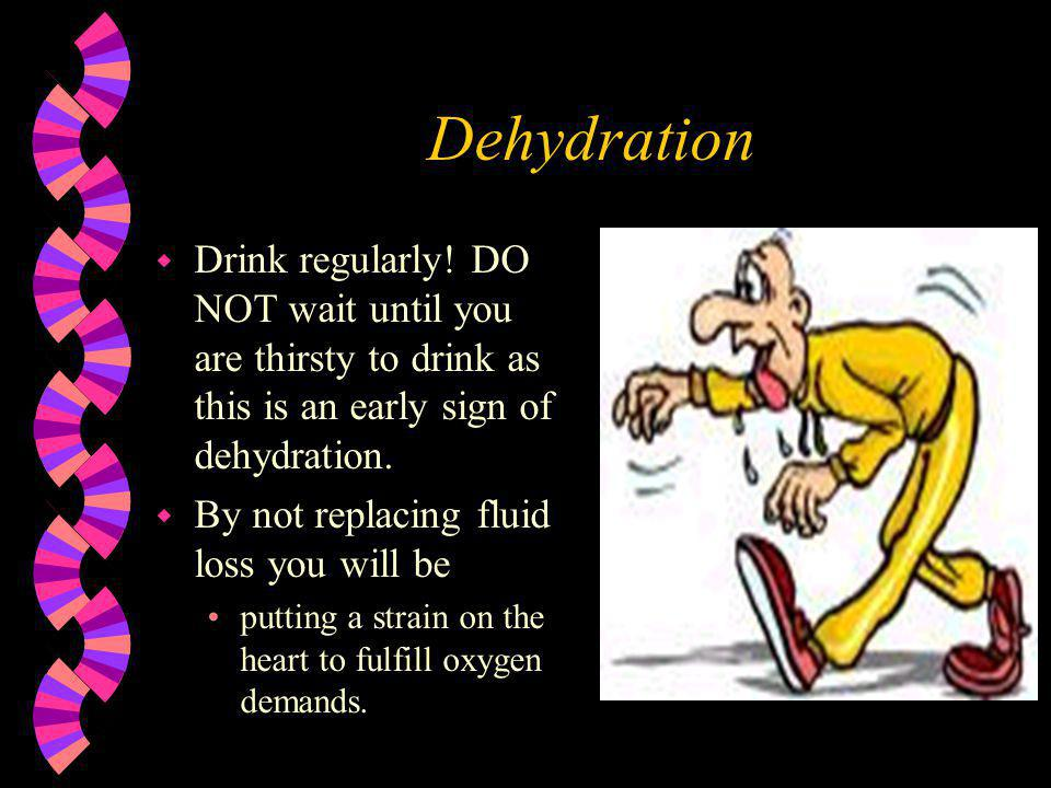 Dehydration Drink regularly! DO NOT wait until you are thirsty to drink as this is an early sign of dehydration.