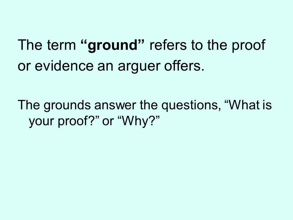 The term ground refers to the proof or evidence an arguer offers.