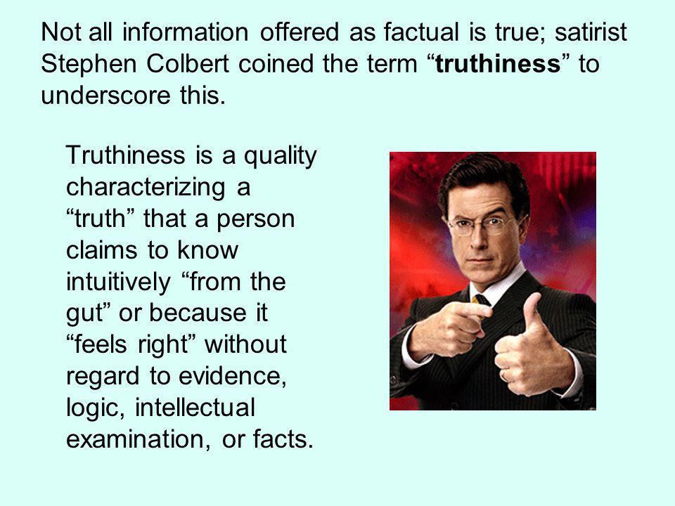 Not all information offered as factual is true; satirist Stephen Colbert coined the term truthiness to underscore this.