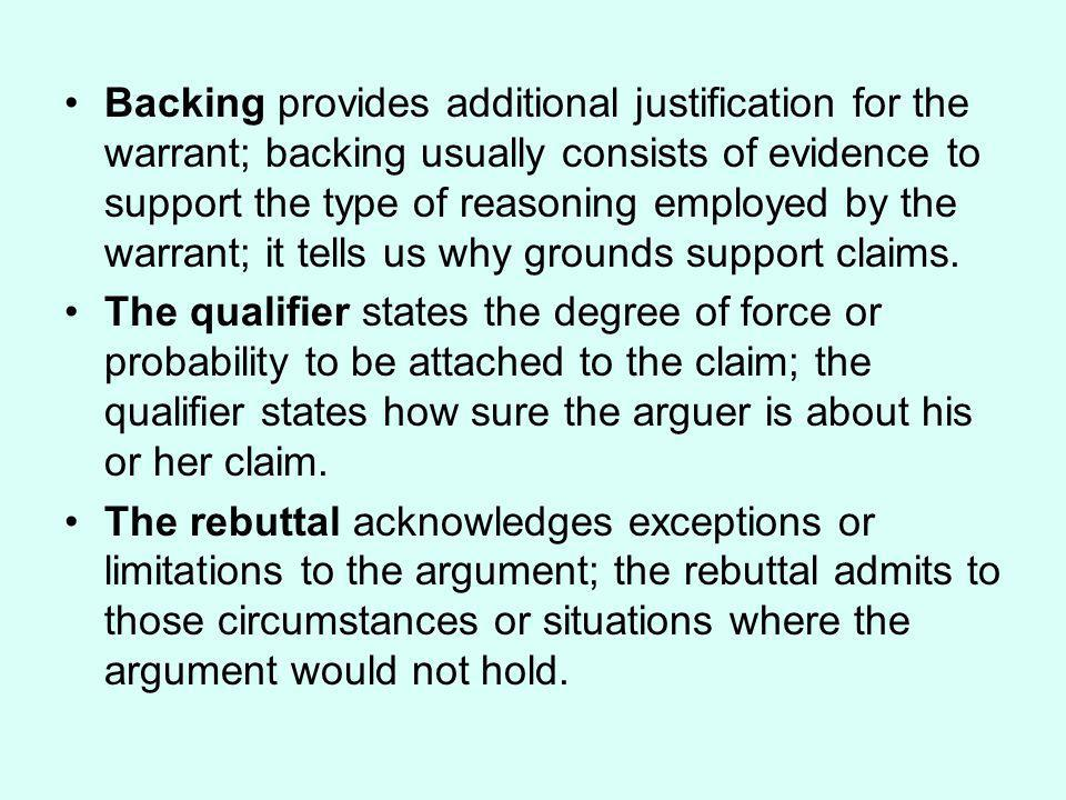 Backing provides additional justification for the warrant; backing usually consists of evidence to support the type of reasoning employed by the warrant; it tells us why grounds support claims.