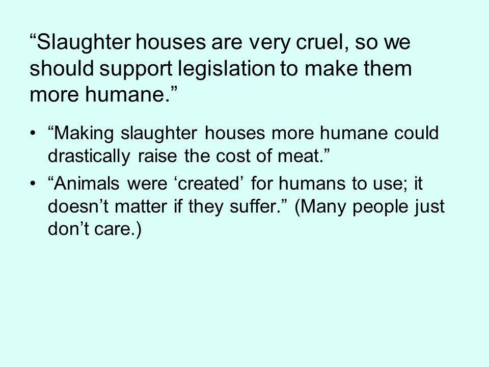 Slaughter houses are very cruel, so we should support legislation to make them more humane.