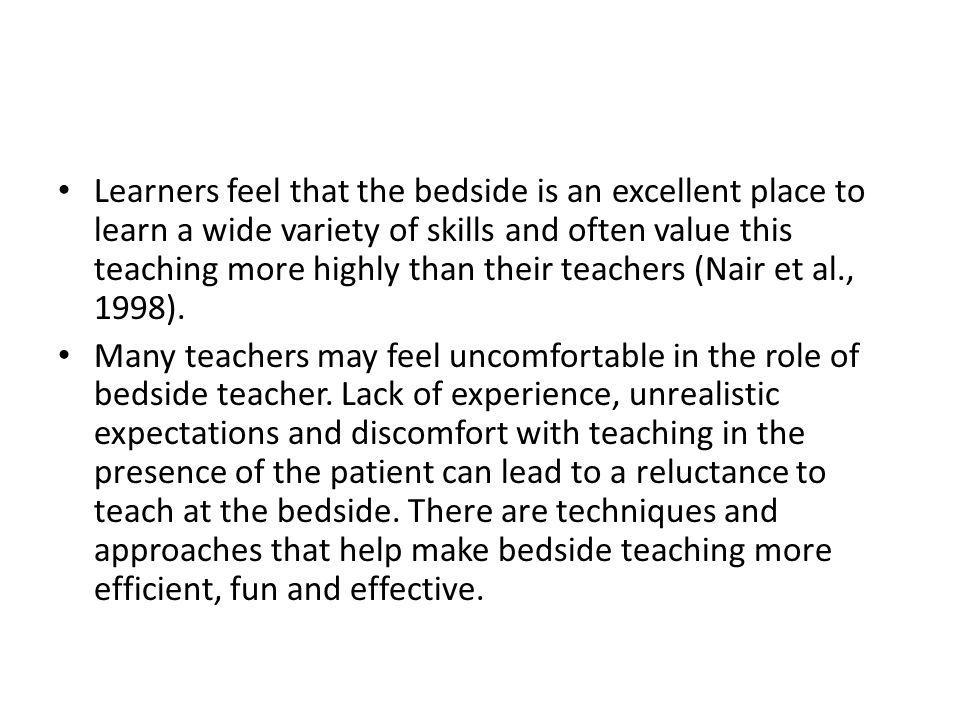 Learners feel that the bedside is an excellent place to learn a wide variety of skills and often value this teaching more highly than their teachers (Nair et al., 1998).