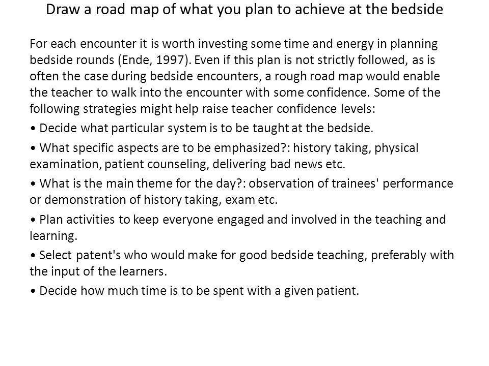 Draw a road map of what you plan to achieve at the bedside