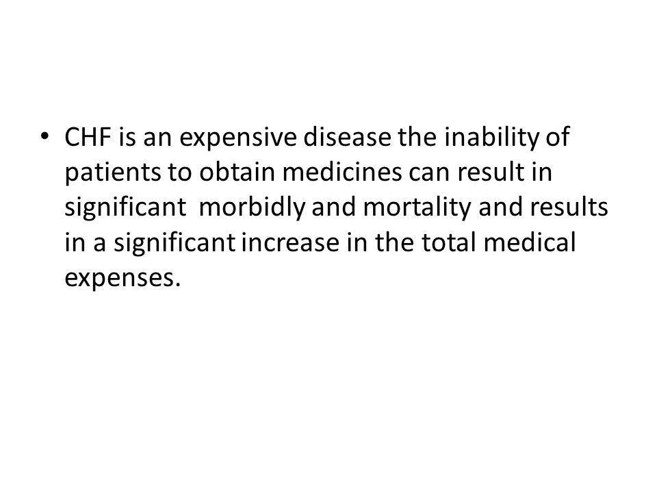 CHF is an expensive disease the inability of patients to obtain medicines can result in significant morbidly and mortality and results in a significant increase in the total medical expenses.