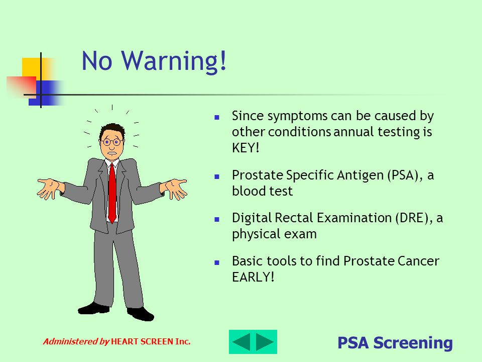 No Warning! Since symptoms can be caused by other conditions annual testing is KEY! Prostate Specific Antigen (PSA), a blood test.