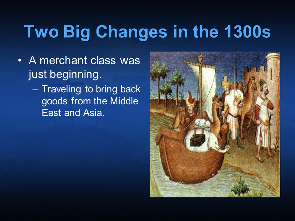 Two Big Changes in the 1300s A merchant class was just beginning.