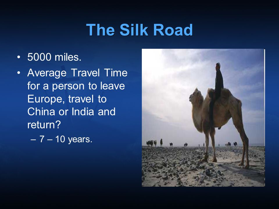 The Silk Road 5000 miles. Average Travel Time for a person to leave Europe, travel to China or India and return