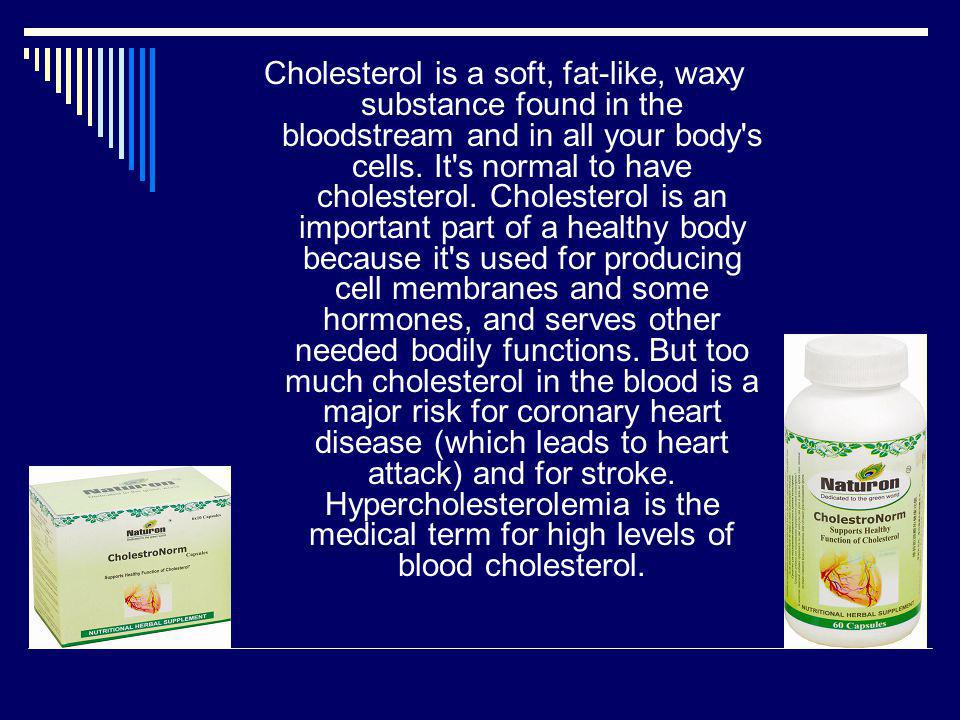 Cholesterol is a soft, fat-like, waxy substance found in the bloodstream and in all your body s cells.