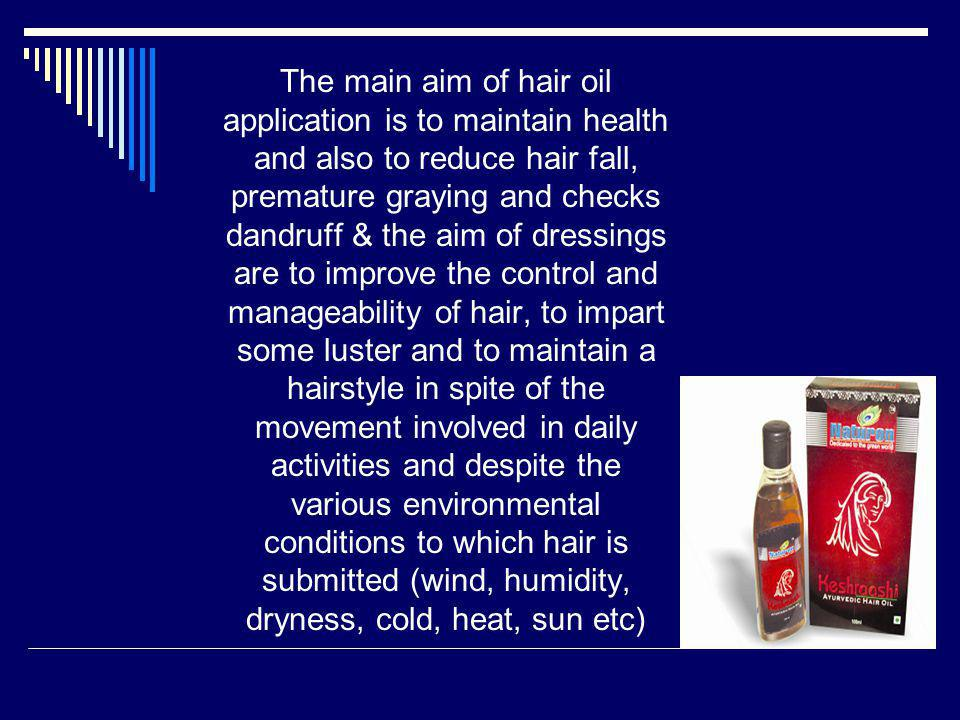The main aim of hair oil application is to maintain health and also to reduce hair fall, premature graying and checks dandruff & the aim of dressings are to improve the control and manageability of hair, to impart some luster and to maintain a hairstyle in spite of the movement involved in daily activities and despite the various environmental conditions to which hair is submitted (wind, humidity, dryness, cold, heat, sun etc)