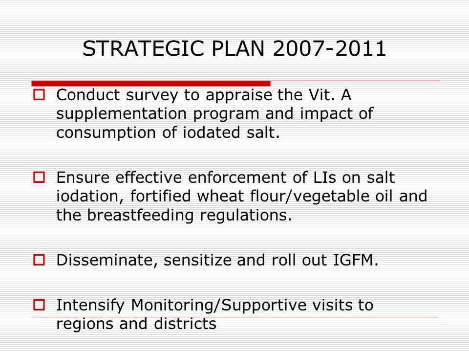 STRATEGIC PLAN 2007-2011 Conduct survey to appraise the Vit. A supplementation program and impact of consumption of iodated salt.