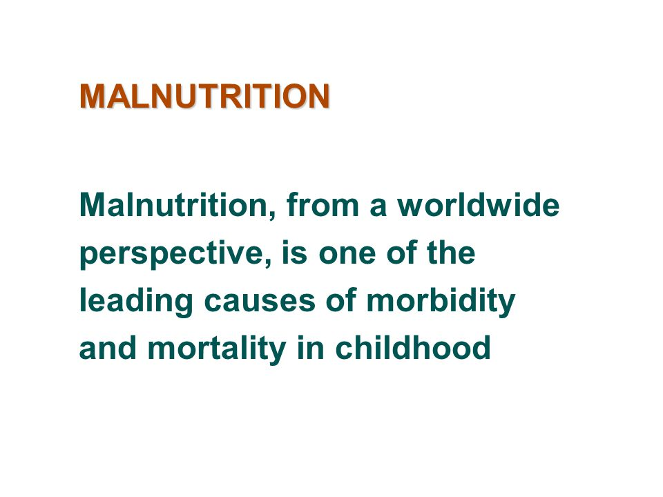 MALNUTRITION Malnutrition, from a worldwide perspective, is one of the leading causes of morbidity and mortality in childhood.