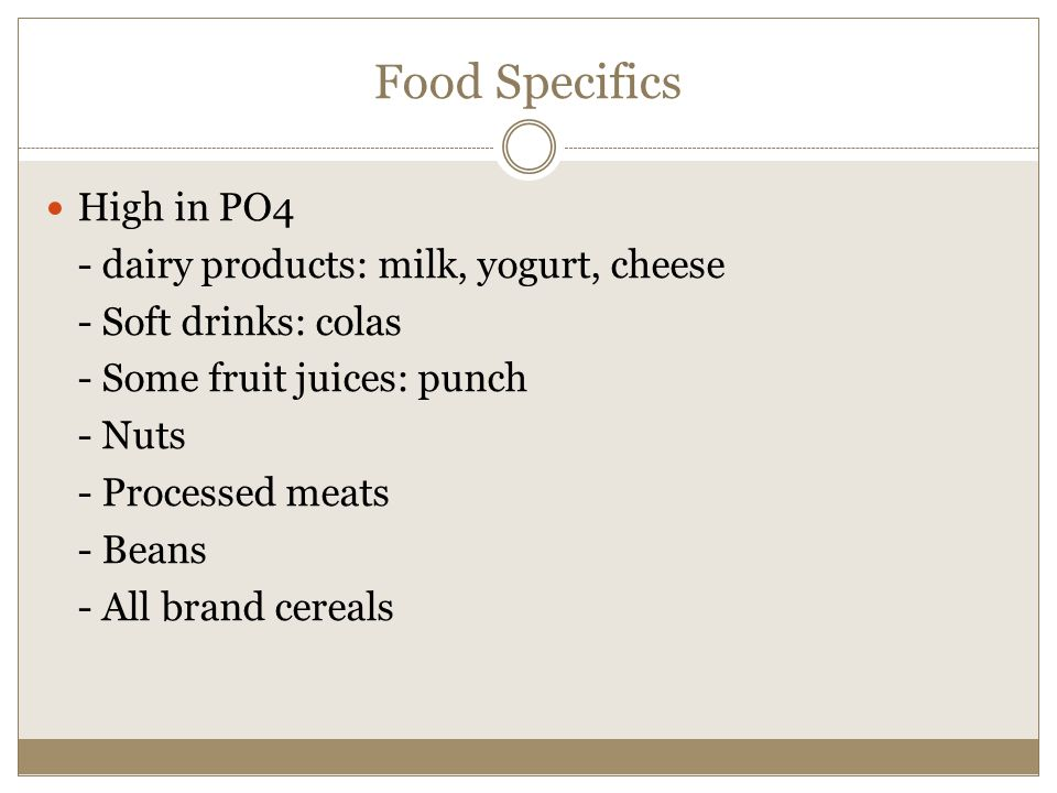 Food Specifics High in PO4 - dairy products: milk, yogurt, cheese