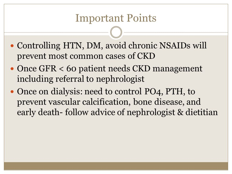 Important Points Controlling HTN, DM, avoid chronic NSAIDs will prevent most common cases of CKD.