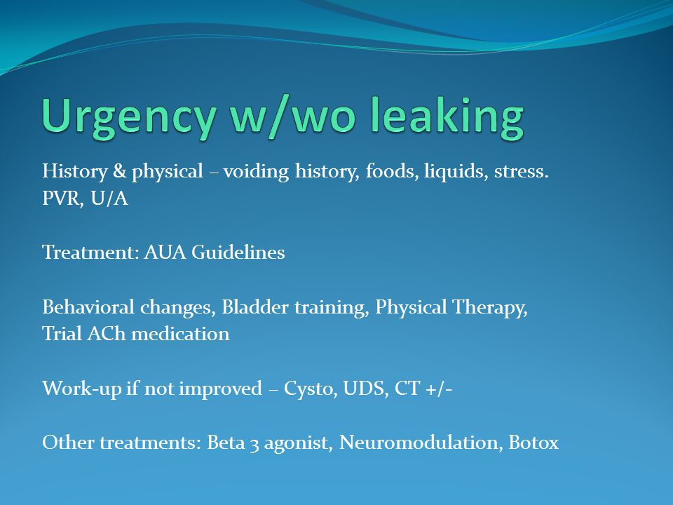 Urgency w/wo leaking History & physical – voiding history, foods, liquids, stress. PVR, U/A. Treatment: AUA Guidelines.