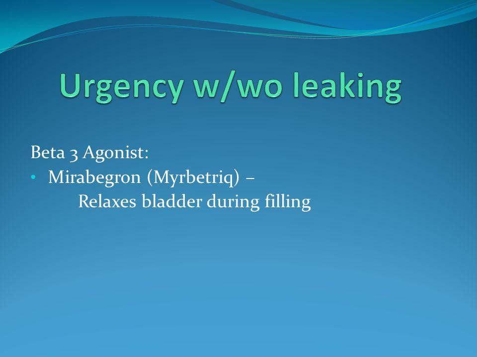 Urgency w/wo leaking Beta 3 Agonist: Mirabegron (Myrbetriq) –