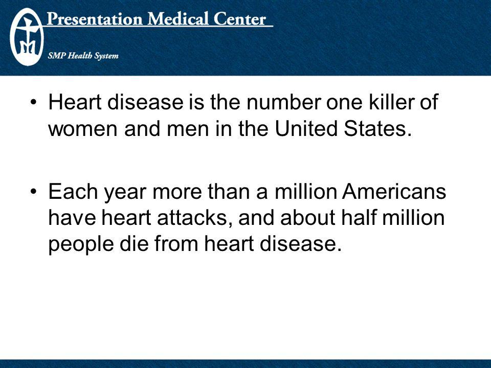 Heart disease is the number one killer of women and men in the United States.