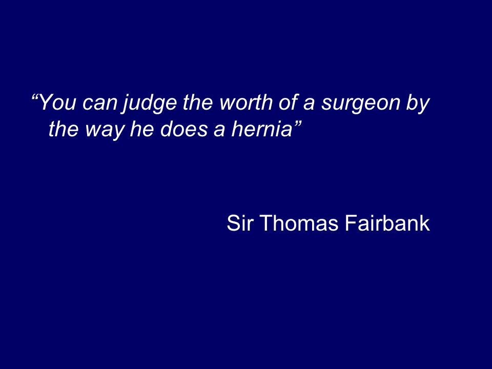 You can judge the worth of a surgeon by the way he does a hernia