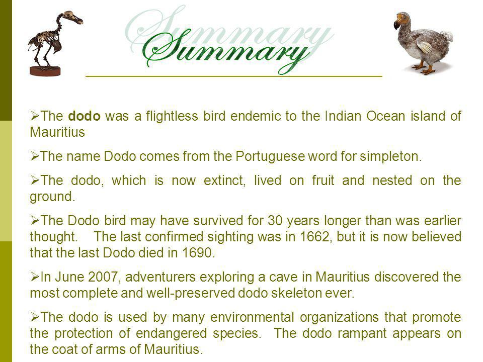 Summary The dodo was a flightless bird endemic to the Indian Ocean island of Mauritius. The name Dodo comes from the Portuguese word for simpleton.