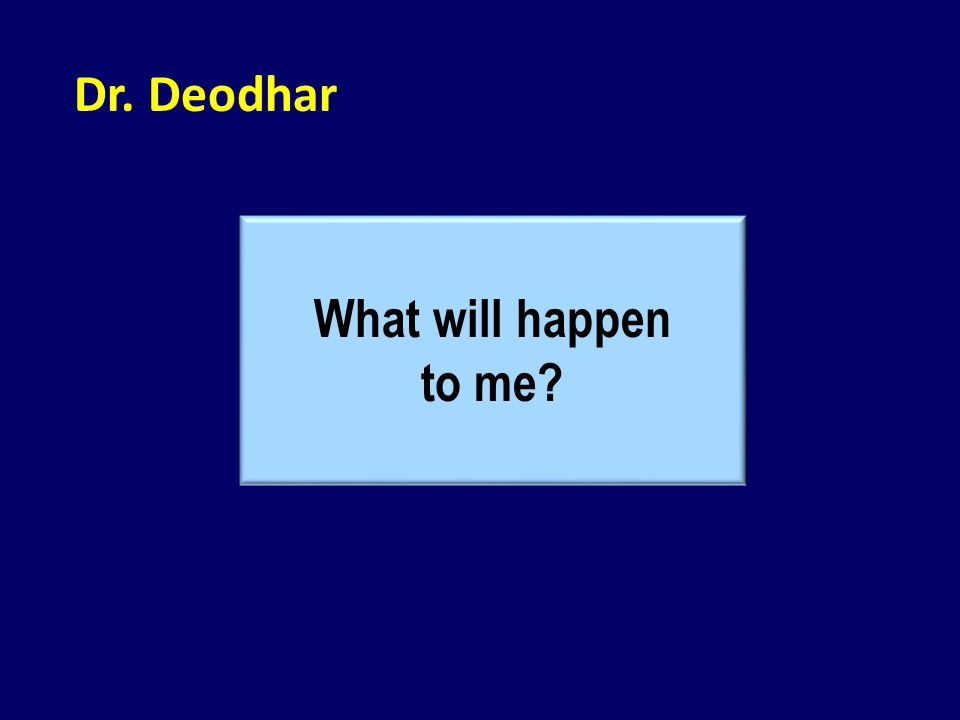Dr. Deodhar What will happen to me